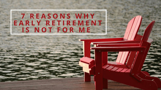 7 Reasons Why Early Retirement Is Not For Me