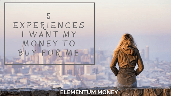 5 Experiences I Want My Money To Buy
